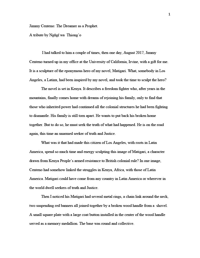 (Image of Essay, page one) 1 Jimmy Centeno: The Dreamer as a Prophet. A tribute by Ngũgĩ wa Thiong'o I had talked to him a couple of times, then one day, August 2017, Jimmy Centeno turned up in my office at the University of California, Irvine, with a gift for me. It is a sculpture of the eponymous hero of my novel, Matigari. What, somebody in Los Angeles, a Latinx, had been inspired by my novel, and took the time to sculpt the hero? The novel is set in Kenya. It describes a freedom fighter who, after years in the mountains, finally comes home with dreams of rejoining his family, only to find that those who inherited power had continued all the colonial structures he had been fighting to dismantle. His family is still torn apart. He wants to put back his broken home together. But to do so, he must seek the truth of what had happened. He is on the road again, this time an unarmed seeker of truth and Justice. What was it that had made this citizen of Los Angeles, with roots in Latin America, spend so much time and energy sculpting this image of Matigari, a character drawn from Kenya People's armed resistance to British colonial rule? In one image, Centeno had somehow linked the struggles in Kenya, Africa, with those of Latin America. Matigari could have come from any country in Latin America or wherever in the world dwell seekers of truth and Justice. Then I noticed his Matigari had several metal rings, a chain link around the neck, two suspending red banners all joined together by a broken wood handle from a shovel. A small square plate with a large coat button installed in the center of the wood handle served as a memory medallion. The base was round and collective.