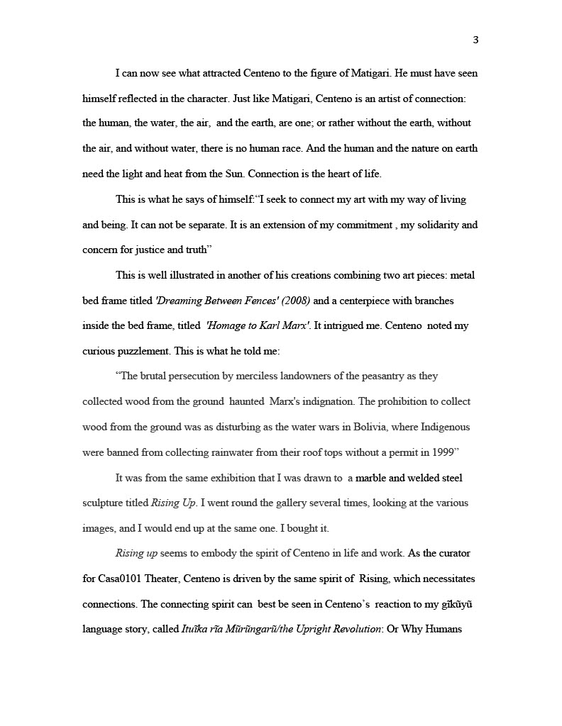 """(Image of Essay, page three) I can now see what attracted Centeno to the figure of Matigari. He must have seen himself reflected in the character. Just like Matigari, Centeno is an artist of connection: the human, the water, the air, and the earth, are one; or rather without the earth, without the air, and without water, there is no human race. And the human and the nature on earth need the light and heat from the Sun. Connection is the heart of life. This is what he says of himself:""""I seek to connect my art with my way of living and being. It can not be separate. It is an extension of my commitment , my solidarity and concern for justice and truth"""" This is well illustrated in another of his creations combining two art pieces: metal bed frame titled 'Dreaming Between Fences' (2008) and a centerpiece with branches inside the bed frame, titled 'Homage to Karl Marx' . It intrigued me. Centeno noted my curious puzzlement. This is what he told me: """" The brutal persecution by merciless landowners of the peasantry as they collected wood from the ground haunted Marx's indignation. The prohibition to collect wood from the ground was as disturbing as the water wars in Bolivia, where Indigenous were banned from collecting rainwater from their roof tops without a permit in 1999"""" It was from the same exhibition that I was drawn to a marble and welded steel sculpture titled Rising Up . I went round the gallery several times, looking at the various images, and I would end up at the same one. I bought it. Rising up seems to embody the spirit of Centeno in life and work. As the curator for Casa0101 Theater, Centeno is driven by the same spirit of Rising, which necessitates connections. The connecting spirit can best be seen in Centeno's reaction to my gĩkũyũ language story, called Ituĩka rĩa Mũrũngarũ/the Upright Revolution : Or Why Humans"""