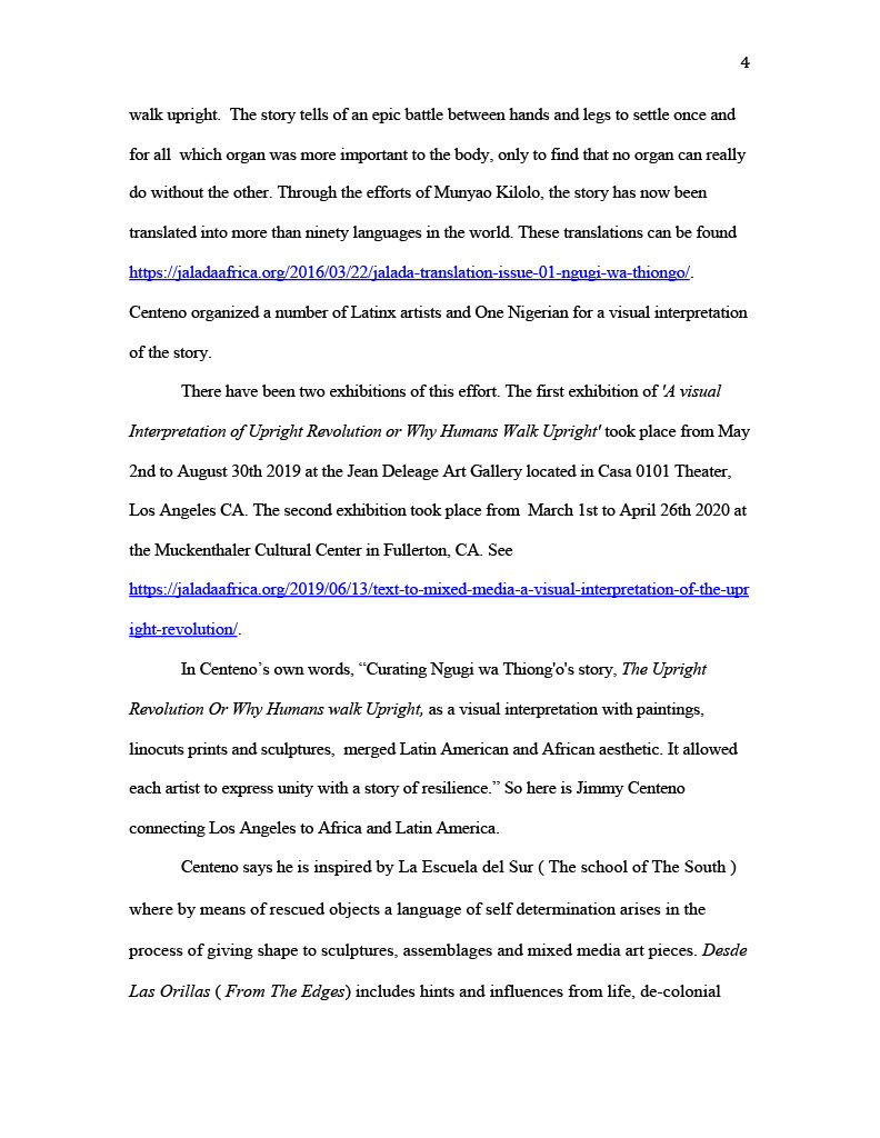 """(Image of Essay, page four) walk upright. The story tells of an epic battle between hands and legs to settle once and for all which organ was more important to the body, only to find that no organ can really do without the other. Through the efforts of Munyao Kilolo, the story has now been translated into more than ninety languages in the world. These translations can be found https://jaladaafrica.org/2016/03/22/jalada-translation-issue-01-ngugi-wa-thiongo/ . Centeno organized a number of Latinx artists and One Nigerian for a visual interpretation of the story. There have been two exhibitions of this effort. The first exhibition of 'A visual Interpretation of Upright Revolution or Why Humans Walk Upright' took place from May 2nd to August 30th 2019 at the Jean Deleage Art Gallery located in Casa 0101 Theater, Los Angeles CA. The second exhibition took place from March 1st to April 26th 2020 at the Muckenthaler Cultural Center in Fullerton, CA. See https://jaladaafrica.org/2019/06/13/text-to-mixed-media-a-visual-interpretation-of-the-upr ight-revolution/ . In Centeno's own words, """"Curating Ngugi wa Thiong'o's story, The Upright Revolution Or Why Humans walk Upright, as a visual interpretation with paintings, linocuts prints and sculptures, merged Latin American and African aesthetic. It allowed each artist to express unity with a story of resilience."""" So here is Jimmy Centeno connecting Los Angeles to Africa and Latin America. Centeno says he is inspired by La Escuela del Sur ( The school of The South ) where by means of rescued objects a language of self determination arises in the process of giving shape to sculptures, assemblages and mixed media art pieces. Desde Las Orillas ( From The Edges ) includes hints and influences from life, de-colonial"""