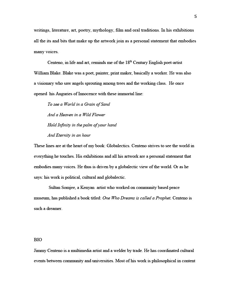 (Image of Essay, page five) writings, literature, art, poetry, mythology, film and oral traditions. In his exhibitions all the its and bits that make up the artwork join as a personal statement that embodies many voices. Centeno, in life and art, reminds me of the 18 th Century English poet-artist William Blake. Blake was a poet, painter, print maker, basically a worker. He was also a visionary who saw angels sprouting among trees and the working class. He once opened his Auguries of Innocence with these immortal line: To see a World in a Grain of Sand And a Heaven in a Wild Flower Hold Infinity in the palm of your hand And Eternity in an hour These lines are at the heart of my book: Globalectics. Centeno strives to see the world in everything he touches. His exhibitions and all his artwork are a personal statement that embodies many voices. He thus is driven by a globalectic view of the world. Or as he says: his work is political, cultural and globalectic. Sultan Somjee, a Kenyan artist who worked on community based peace museum, has published a book titled: One Who Dreams is called a Prophet. Centeno is such a dreamer. BIO Jimmy Centeno is a multimedia artist and a welder by trade. He has coordinated cultural events between community and universities. Most of his work is philosophical in content