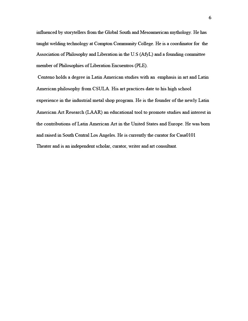 (Image of Essay, page six) influenced by storytellers from the Global South and Mesoamerican mythology. He has taught welding technology at Compton Community College. He is a coordinator for the Association of Philosophy and Liberation in the U.S (AfyL) and a founding committee member of Philosophies of Liberation Encuentros (PLE). Centeno holds a degree in Latin American studies with an emphasis in art and Latin American philosophy from CSULA. His art practices date to his high school experience in the industrial metal shop program. He is the founder of the newly Latin American Art Research (LAAR) an educational tool to promote studies and interest in the contributions of Latin American Art in the United States and Europe. He was born and raised in South Central Los Angeles. He is currently the curator for Casa0101 Theater and is an independent scholar, curator, writer and art consultant.